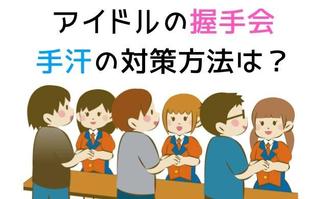 アイドルの握手会の手汗対策